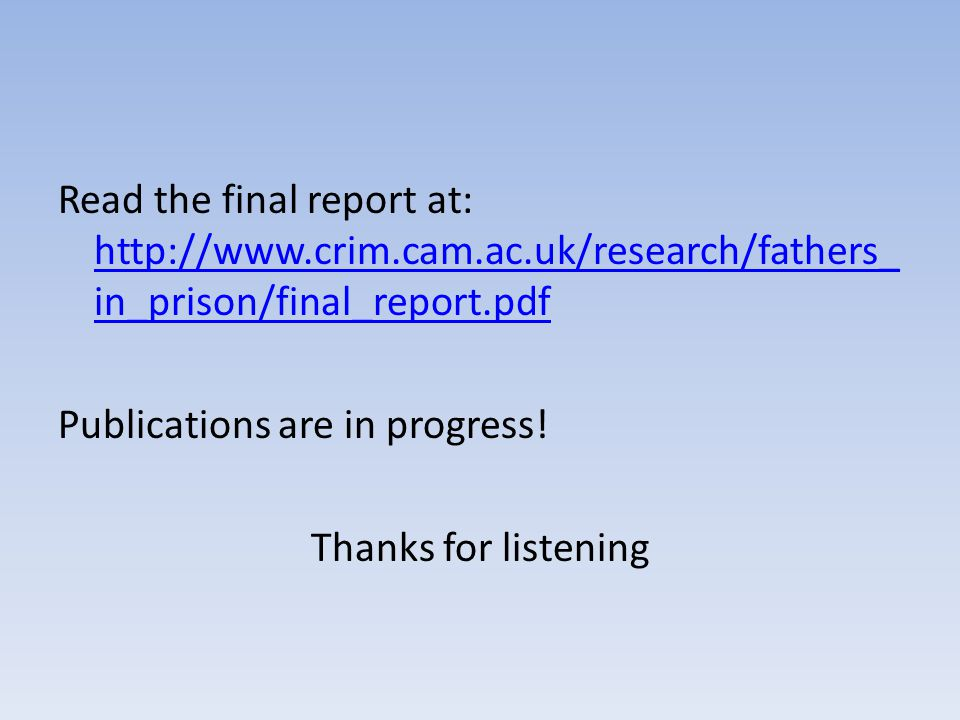 Read the final report at: http://www.crim.cam.ac.uk/research/fathers_ in_prison/final_report.pdf http://www.crim.cam.ac.uk/research/fathers_ in_prison/final_report.pdf Publications are in progress.