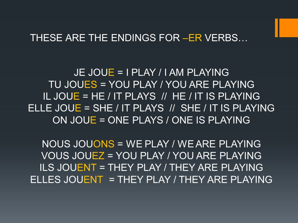 THESE ARE THE ENDINGS FOR –ER VERBS… JE JOUE = I PLAY / I AM PLAYING TU JOUES = YOU PLAY / YOU ARE PLAYING IL JOUE = HE / IT PLAYS // HE / IT IS PLAYING ELLE JOUE = SHE / IT PLAYS // SHE / IT IS PLAYING ON JOUE = ONE PLAYS / ONE IS PLAYING NOUS JOUONS = WE PLAY / WE ARE PLAYING VOUS JOUEZ = YOU PLAY / YOU ARE PLAYING ILS JOUENT = THEY PLAY / THEY ARE PLAYING ELLES JOUENT = THEY PLAY / THEY ARE PLAYING