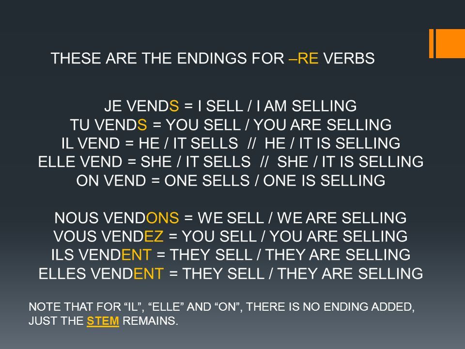 THESE ARE THE ENDINGS FOR –RE VERBS JE VENDS = I SELL / I AM SELLING TU VENDS = YOU SELL / YOU ARE SELLING IL VEND = HE / IT SELLS // HE / IT IS SELLING ELLE VEND = SHE / IT SELLS // SHE / IT IS SELLING ON VEND = ONE SELLS / ONE IS SELLING NOUS VENDONS = WE SELL / WE ARE SELLING VOUS VENDEZ = YOU SELL / YOU ARE SELLING ILS VENDENT = THEY SELL / THEY ARE SELLING ELLES VENDENT = THEY SELL / THEY ARE SELLING NOTE THAT FOR IL, ELLE AND ON, THERE IS NO ENDING ADDED, JUST THE STEM REMAINS.