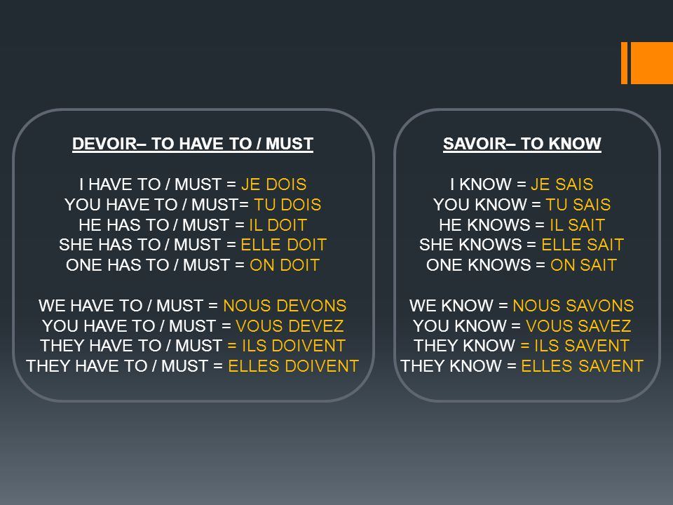 DEVOIR– TO HAVE TO / MUST I HAVE TO / MUST = JE DOIS YOU HAVE TO / MUST= TU DOIS HE HAS TO / MUST = IL DOIT SHE HAS TO / MUST = ELLE DOIT ONE HAS TO / MUST = ON DOIT WE HAVE TO / MUST = NOUS DEVONS YOU HAVE TO / MUST = VOUS DEVEZ THEY HAVE TO / MUST = ILS DOIVENT THEY HAVE TO / MUST = ELLES DOIVENT SAVOIR– TO KNOW I KNOW = JE SAIS YOU KNOW = TU SAIS HE KNOWS = IL SAIT SHE KNOWS = ELLE SAIT ONE KNOWS = ON SAIT WE KNOW = NOUS SAVONS YOU KNOW = VOUS SAVEZ THEY KNOW = ILS SAVENT THEY KNOW = ELLES SAVENT