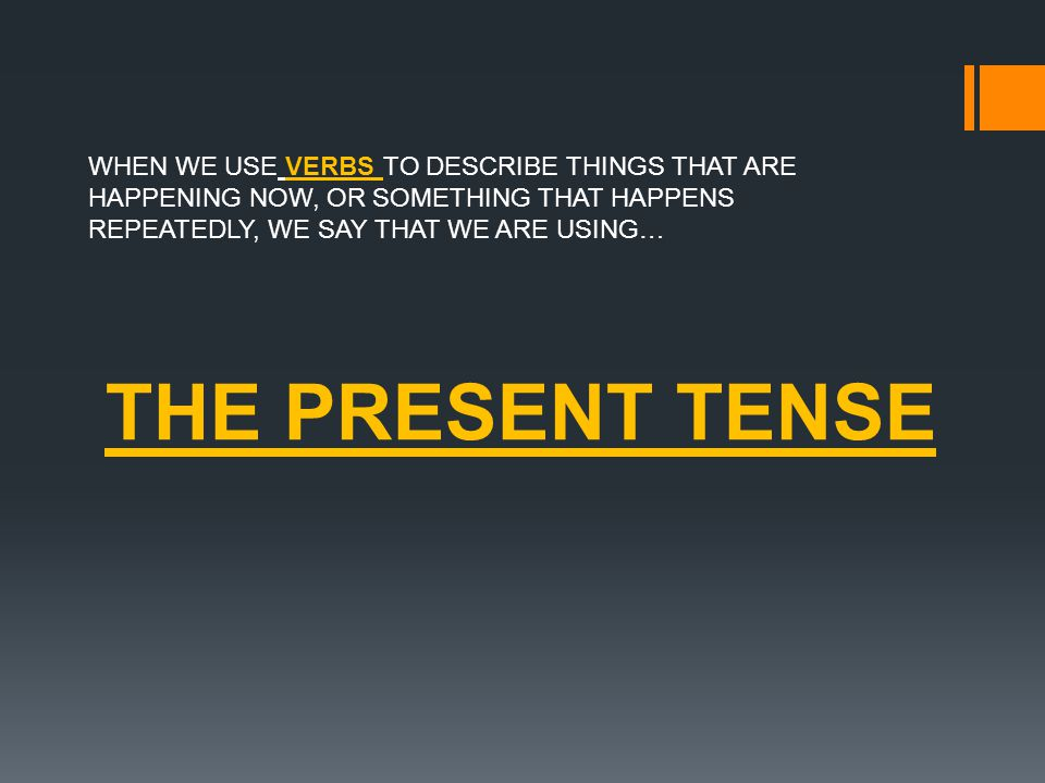 WHEN WE USE VERBS TO DESCRIBE THINGS THAT ARE HAPPENING NOW, OR SOMETHING THAT HAPPENS REPEATEDLY, WE SAY THAT WE ARE USING… THE PRESENT TENSE