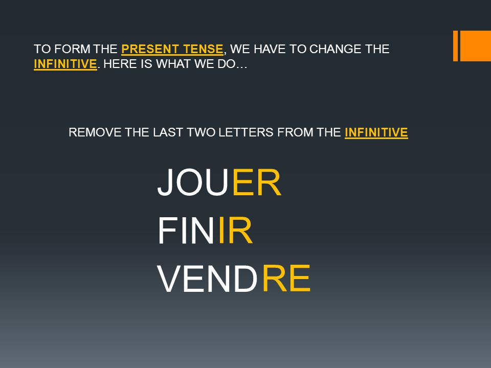 TO FORM THE PRESENT TENSE, WE HAVE TO CHANGE THE INFINITIVE.