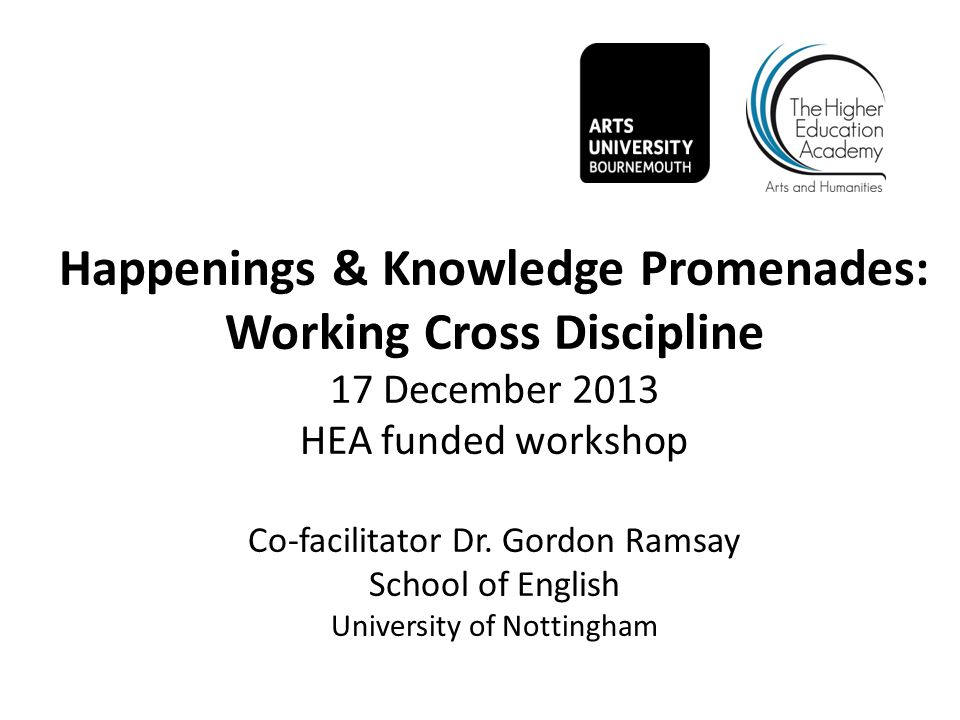 Happenings & Knowledge Promenades: Working Cross Discipline 17 December 2013 HEA funded workshop Co-facilitator Dr.