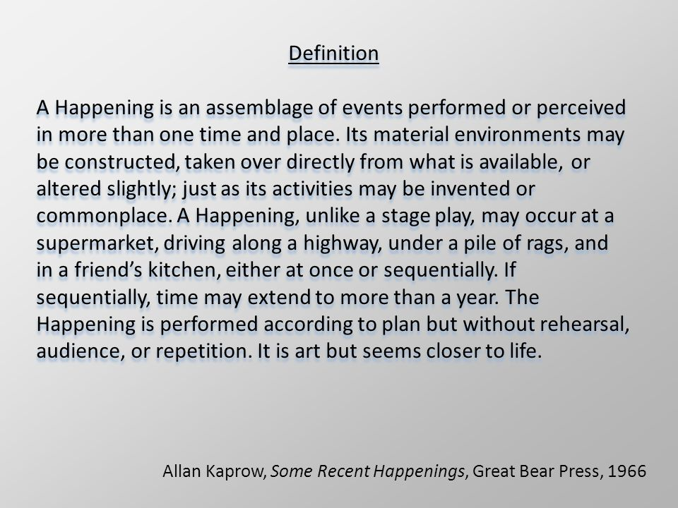Allan Kaprow, Some Recent Happenings, Great Bear Press, 1966 Definition A Happening is an assemblage of events performed or perceived in more than one time and place.