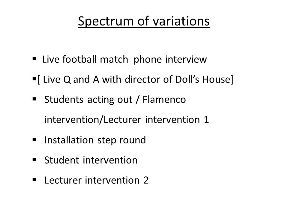 Spectrum of variations Live football match phone interview [ Live Q and A with director of Dolls House] Students acting out / Flamenco intervention/Lecturer intervention 1 Installation step round Student intervention Lecturer intervention 2