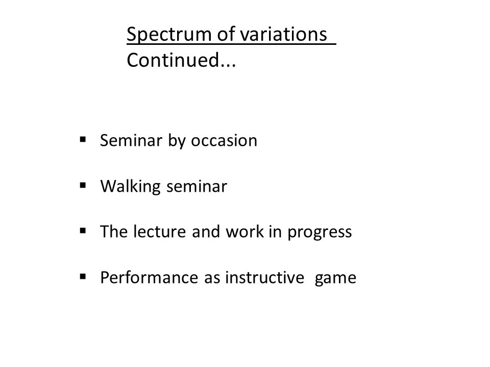 Seminar by occasion Walking seminar The lecture and work in progress Performance as instructive game Spectrum of variations Continued...