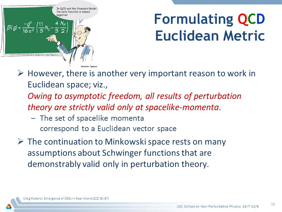 Formulating QCD Euclidean Metric However, there is another very important reason to work in Euclidean space; viz., Owing to asymptotic freedom, all results of perturbation theory are strictly valid only at spacelike-momenta.