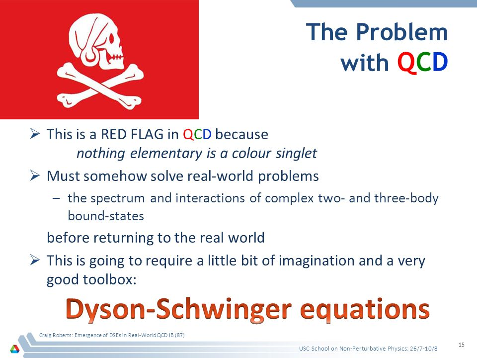 The Problem with QCD USC School on Non-Perturbative Physics: 26/7-10/8 Craig Roberts: Emergence of DSEs in Real-World QCD IB (87) 15