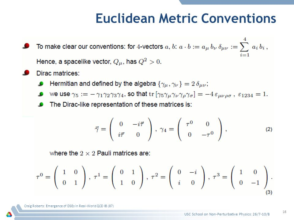Euclidean Metric Conventions USC School on Non-Perturbative Physics: 26/7-10/8 Craig Roberts: Emergence of DSEs in Real-World QCD IB (87) 16