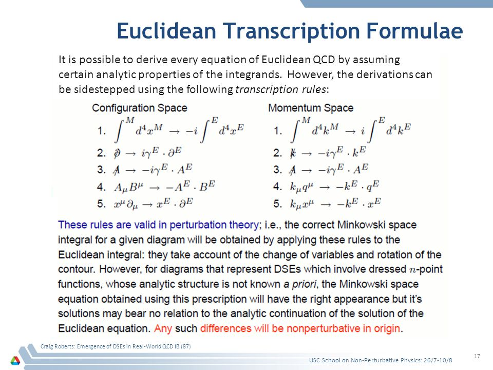 Euclidean Transcription Formulae USC School on Non-Perturbative Physics: 26/7-10/8 Craig Roberts: Emergence of DSEs in Real-World QCD IB (87) 17 It is possible to derive every equation of Euclidean QCD by assuming certain analytic properties of the integrands.
