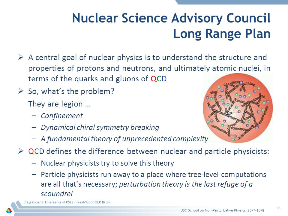 Nuclear Science Advisory Council Long Range Plan A central goal of nuclear physics is to understand the structure and properties of protons and neutrons, and ultimately atomic nuclei, in terms of the quarks and gluons of QCD So, whats the problem.