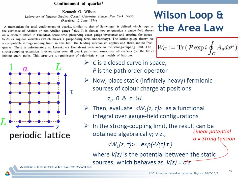 Wilson Loop & the Area Law USC School on Non-Perturbative Physics: 26/7-10/8 Craig Roberts: Emergence of DSEs in Real-World QCD IB (87) 69 τ z C is a closed curve in space, P is the path order operator Now, place static (infinitely heavy) fermionic sources of colour charge at positions z 0 =0 & z=½L Then, evaluate as a functional integral over gauge-field configurations In the strong-coupling limit, the result can be obtained algebraically; viz., = exp(-V(z) τ ) where V(z) is the potential between the static sources, which behaves as V(z) = σ z Linear potential σ = String tension