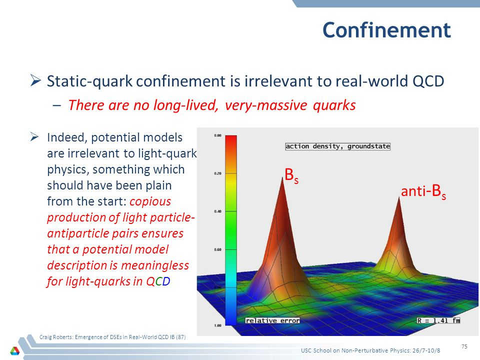 Confinement Static-quark confinement is irrelevant to real-world QCD –There are no long-lived, very-massive quarks USC School on Non-Perturbative Physics: 26/7-10/8 Craig Roberts: Emergence of DSEs in Real-World QCD IB (87) 75 BsBs anti -B s Indeed, potential models are irrelevant to light-quark physics, something which should have been plain from the start: copious production of light particle- antiparticle pairs ensures that a potential model description is meaningless for light-quarks in QCD