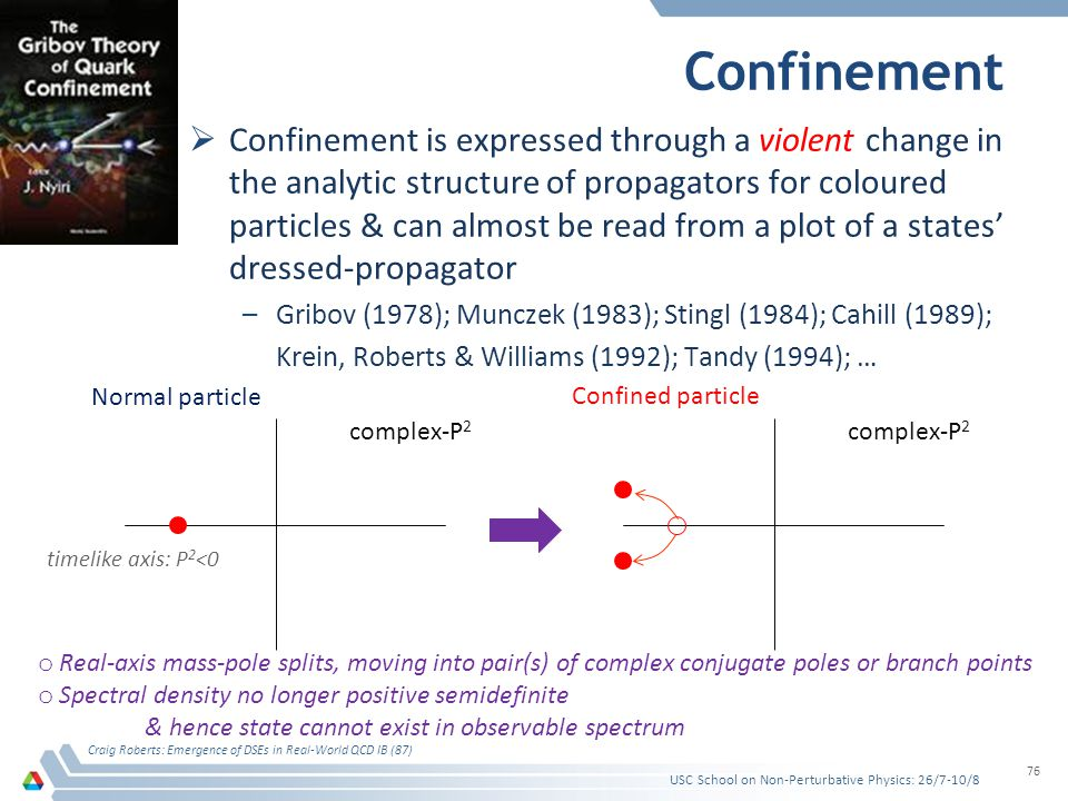Confinement Confinement is expressed through a violent change in the analytic structure of propagators for coloured particles & can almost be read from a plot of a states dressed-propagator –Gribov (1978); Munczek (1983); Stingl (1984); Cahill (1989); Krein, Roberts & Williams (1992); Tandy (1994); … Craig Roberts: Emergence of DSEs in Real-World QCD IB (87) 76 complex-P 2 o Real-axis mass-pole splits, moving into pair(s) of complex conjugate poles or branch points o Spectral density no longer positive semidefinite & hence state cannot exist in observable spectrum Normal particle Confined particle USC School on Non-Perturbative Physics: 26/7-10/8 timelike axis: P 2 <0