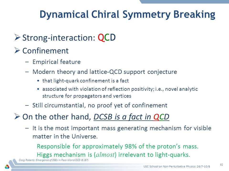 Dynamical Chiral Symmetry Breaking Strong-interaction: Q CD Confinement –E–Empirical feature –M–Modern theory and lattice-QCD support conjecture that light-quark confinement is a fact associated with violation of reflection positivity; i.e., novel analytic structure for propagators and vertices –S–Still circumstantial, no proof yet of confinement On the other hand, DCSB is a fact in QCD –I–It is the most important mass generating mechanism for visible matter in the Universe.