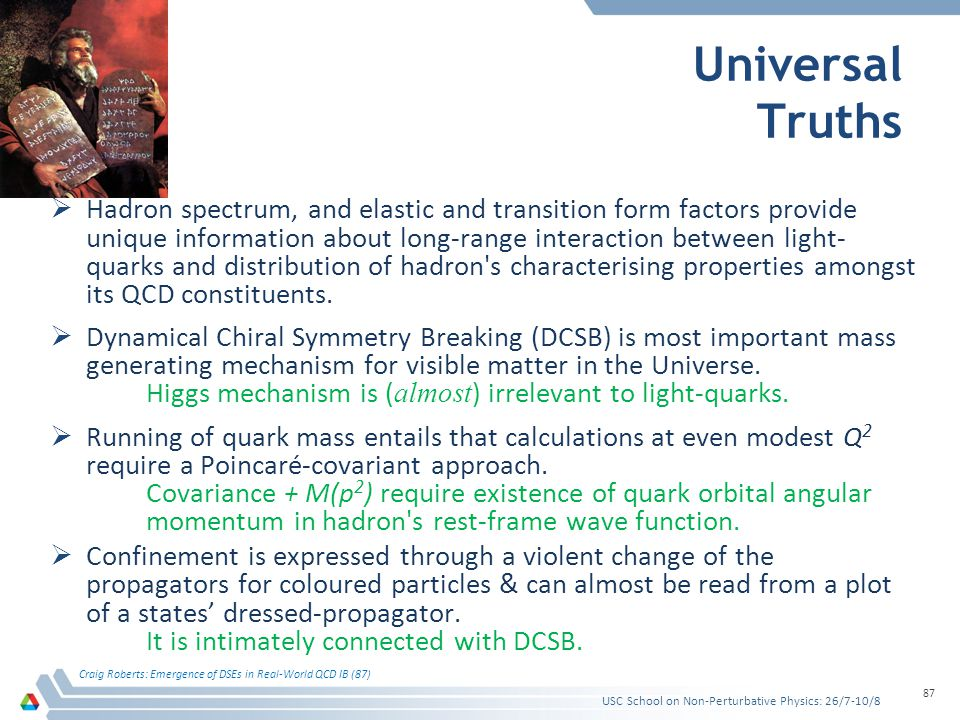 Universal Truths Hadron spectrum, and elastic and transition form factors provide unique information about long-range interaction between light- quarks and distribution of hadron s characterising properties amongst its QCD constituents.