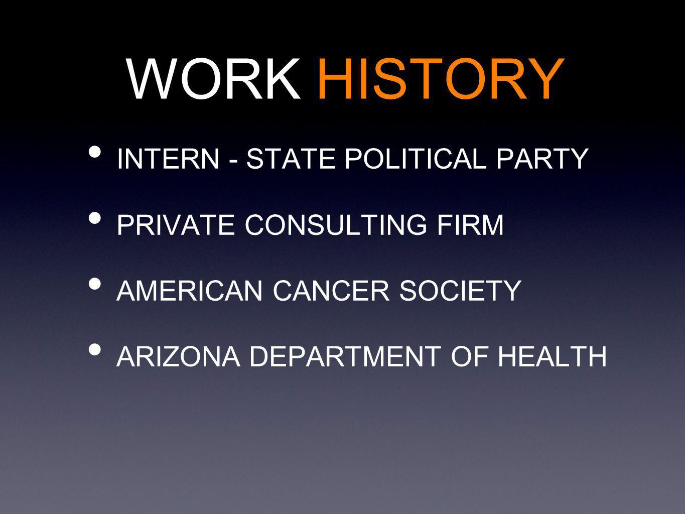 INTERN - STATE POLITICAL PARTY PRIVATE CONSULTING FIRM AMERICAN CANCER SOCIETY ARIZONA DEPARTMENT OF HEALTH WORK HISTORY