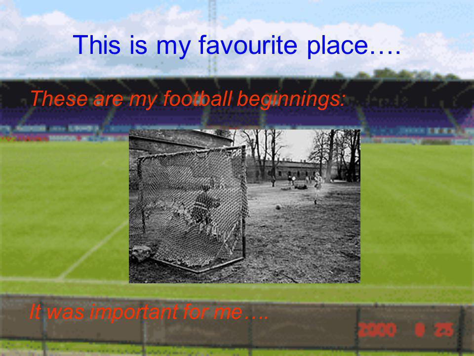 This is my favourite place…. These are my football beginnings: It was important for me….
