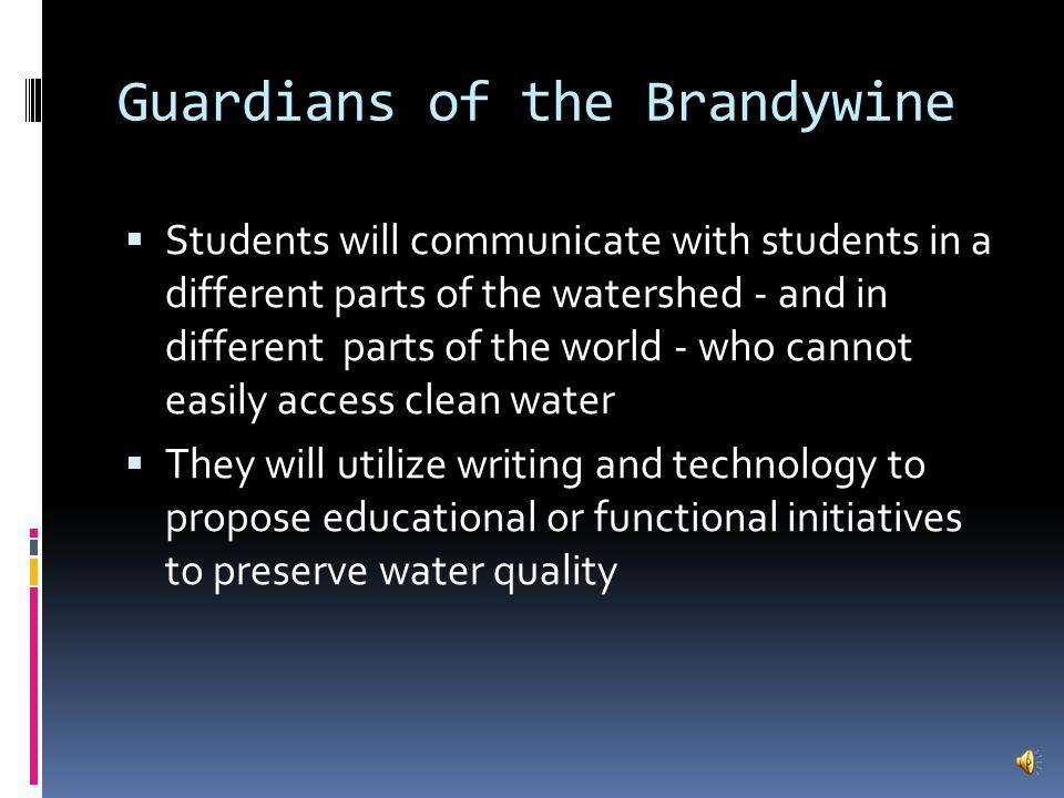 Guardians of the Brandywine This project will occur mostly in the Spring It will center on local water quality Students will learn about contaminants that impact water in Science They will learn about Geography and the importance of water to settlement in Social Studies In Language Arts, readings will provide a background on environmental initiatives