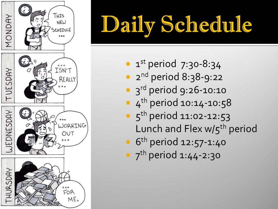 1 st period 7:30-8:34 2 nd period 8:38-9:22 3 rd period 9:26-10:10 4 th period 10:14-10:58 5 th period 11:02-12:53 Lunch and Flex w/5 th period 6 th period 12:57-1:40 7 th period 1:44-2:30