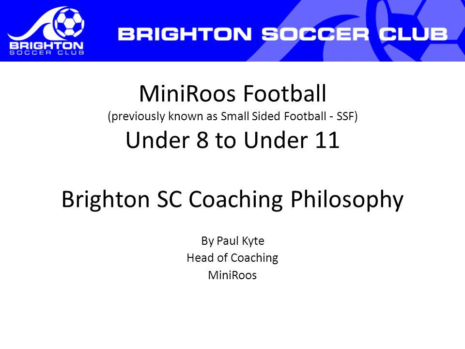 MiniRoos Football (previously known as Small Sided Football - SSF) Under 8 to Under 11 Brighton SC Coaching Philosophy By Paul Kyte Head of Coaching MiniRoos