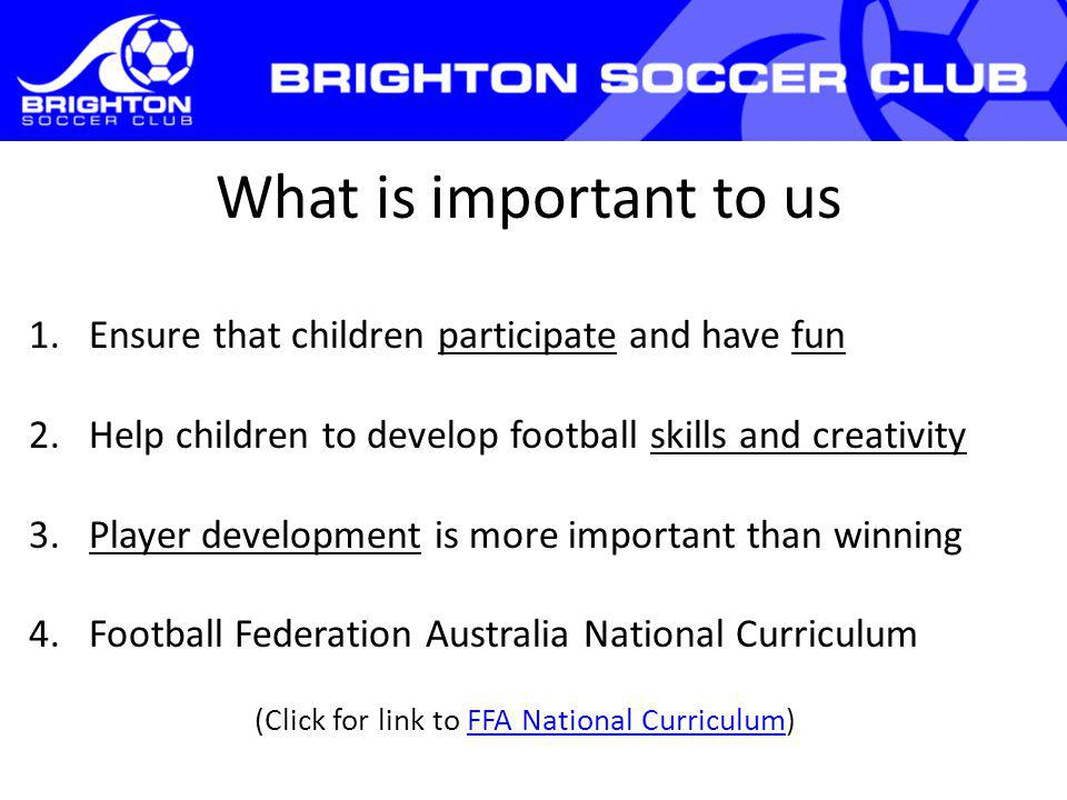 What is important to us 1.Ensure that children participate and have fun 2.Help children to develop football skills and creativity 3.Player development is more important than winning 4.Football Federation Australia National Curriculum (Click for link to FFA National Curriculum)FFA National Curriculum