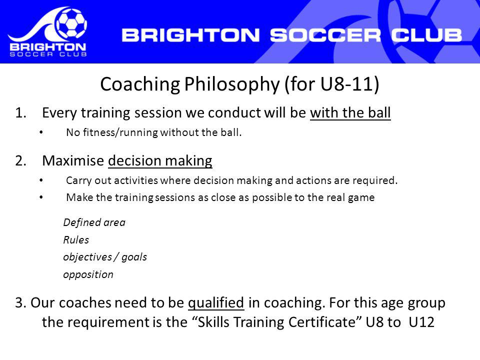Coaching Philosophy (for U8-11) 1.Every training session we conduct will be with the ball No fitness/running without the ball.