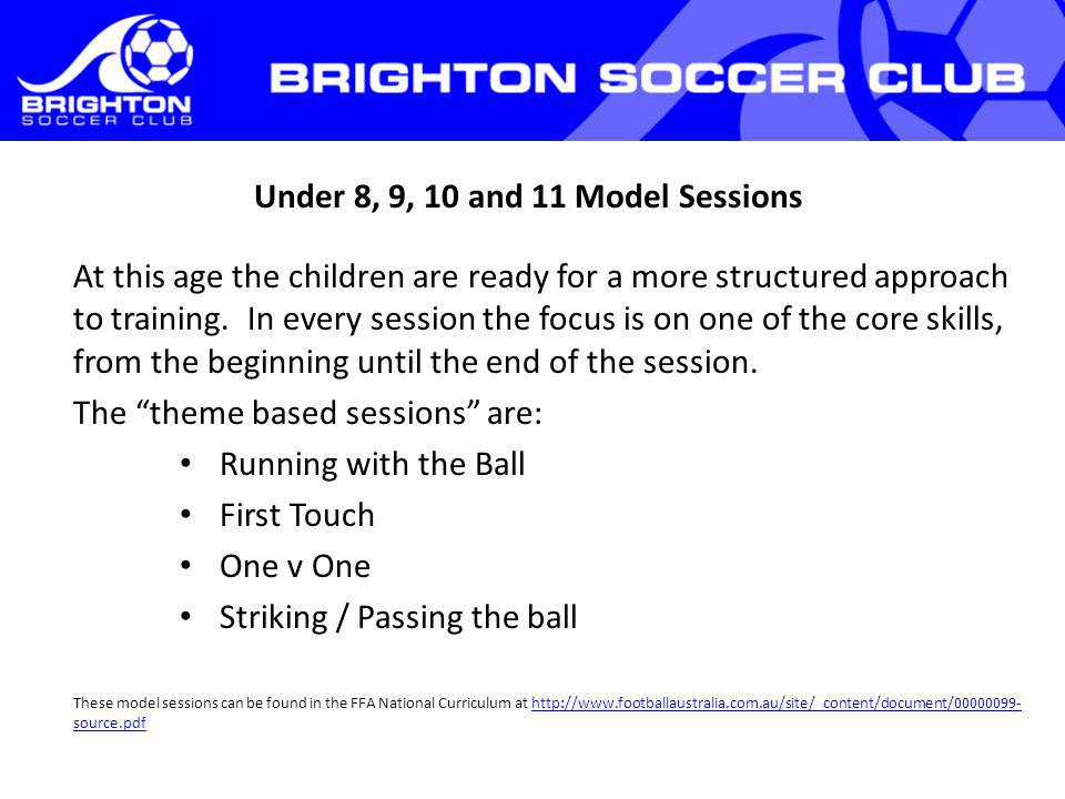 Under 8, 9, 10 and 11 Model Sessions At this age the children are ready for a more structured approach to training.