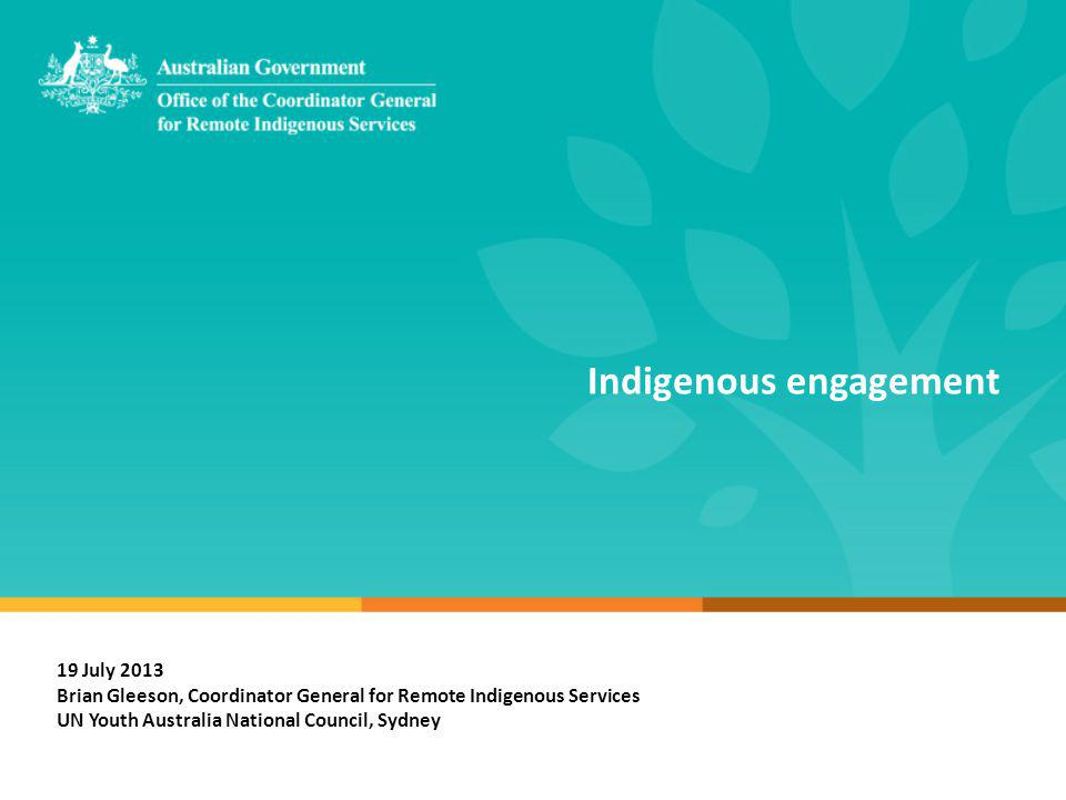 Indigenous engagement 19 July 2013 Brian Gleeson, Coordinator General for Remote Indigenous Services UN Youth Australia National Council, Sydney