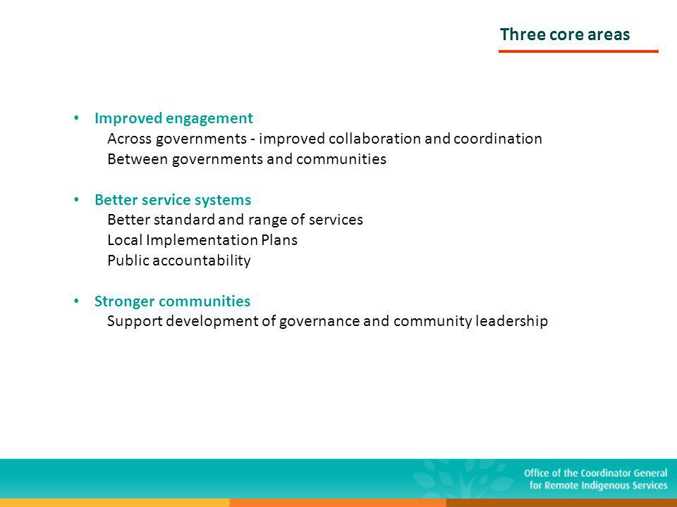 Three core areas Improved engagement Across governments - improved collaboration and coordination Between governments and communities Better service systems Better standard and range of services Local Implementation Plans Public accountability Stronger communities Support development of governance and community leadership