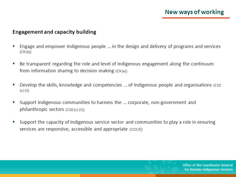 Engagement and capacity building Engage and empower Indigenous people … in the design and delivery of programs and services (C9 (b)) Be transparent regarding the role and level of Indigenous engagement along the continuum from information sharing to decision making (C9 (e)) Develop the skills, knowledge and competencies … of Indigenous people and organisations (C10 (c) (i)) Support Indigenous communities to harness the … corporate, non-government and philanthropic sectors (C10 (c) (ii)) Support the capacity of Indigenous service sector and communities to play a role in ensuring services are responsive, accessible and appropriate (C13 (f)) New ways of working