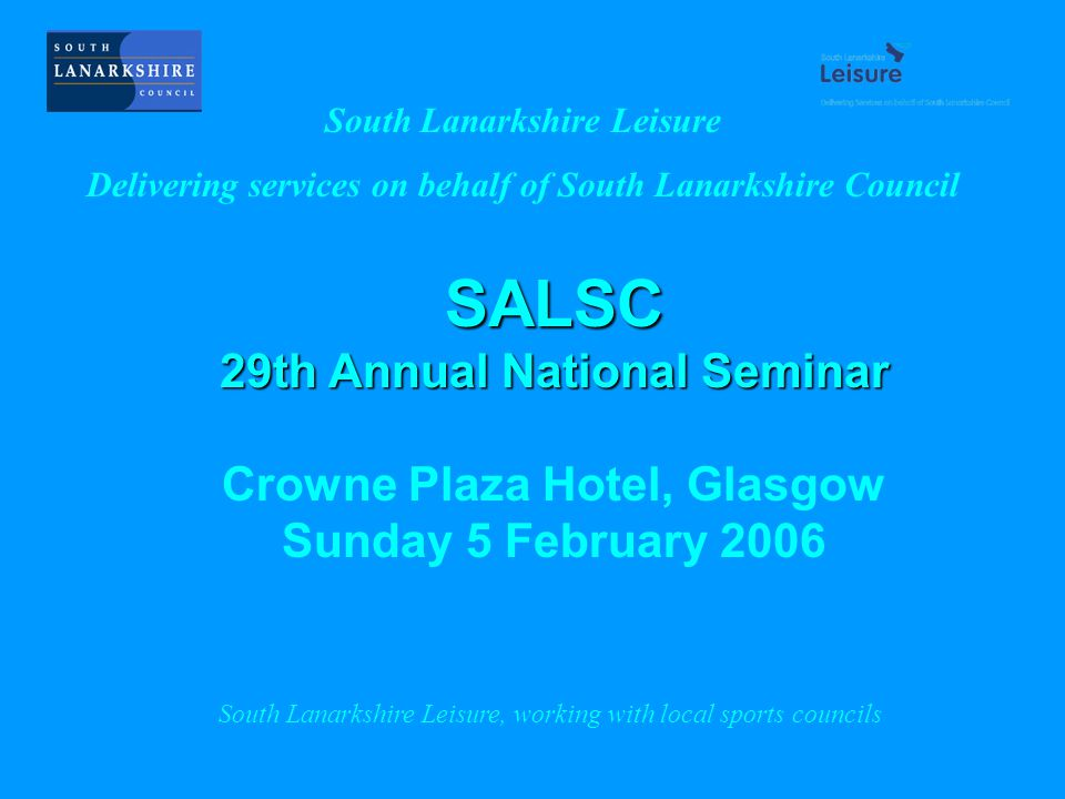 SALSC 29th Annual National Seminar Crowne Plaza Hotel, Glasgow Sunday 5 February 2006 South Lanarkshire Leisure Delivering services on behalf of South Lanarkshire Council South Lanarkshire Leisure, working with local sports councils