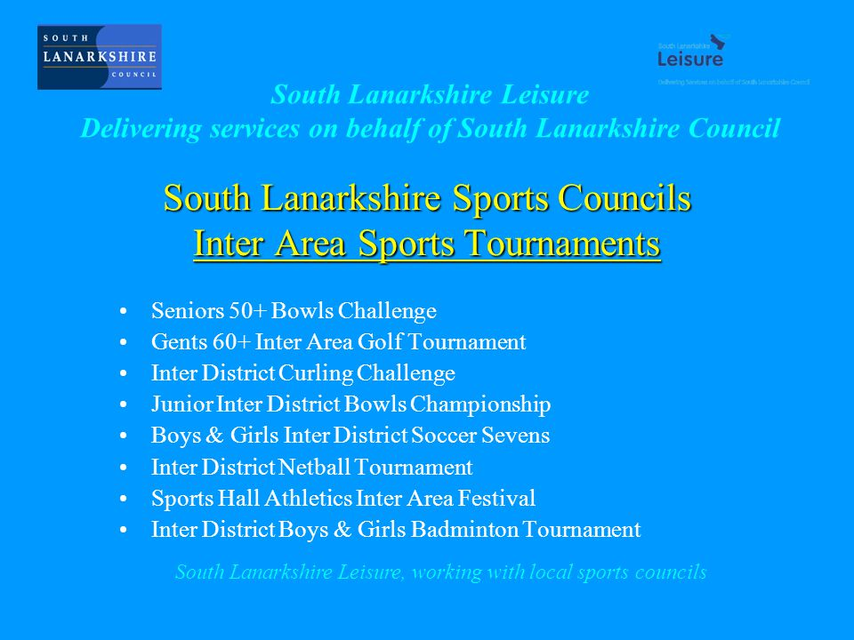 South Lanarkshire Sports Councils Inter Area Sports Tournaments Seniors 50+ Bowls Challenge Gents 60+ Inter Area Golf Tournament Inter District Curling Challenge Junior Inter District Bowls Championship Boys & Girls Inter District Soccer Sevens Inter District Netball Tournament Sports Hall Athletics Inter Area Festival Inter District Boys & Girls Badminton Tournament South Lanarkshire Leisure, working with local sports councils South Lanarkshire Leisure Delivering services on behalf of South Lanarkshire Council