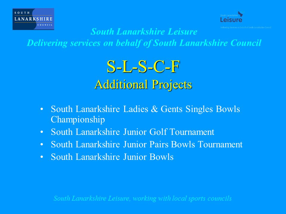 S-L-S-C-F Additional Projects South Lanarkshire Ladies & Gents Singles Bowls Championship South Lanarkshire Junior Golf Tournament South Lanarkshire Junior Pairs Bowls Tournament South Lanarkshire Junior Bowls South Lanarkshire Leisure Delivering services on behalf of South Lanarkshire Council South Lanarkshire Leisure, working with local sports councils