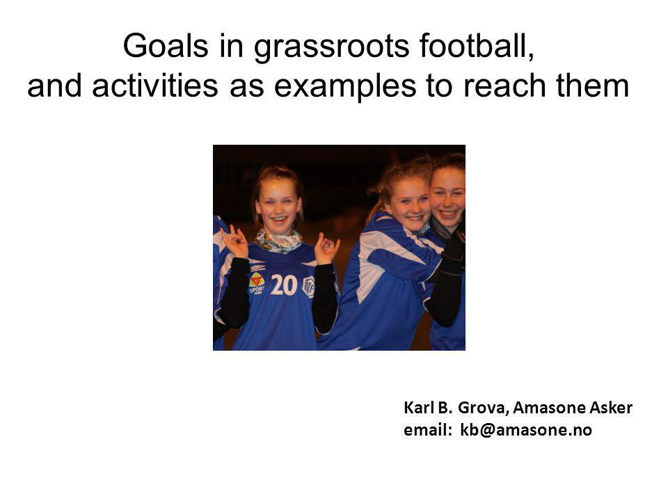 Goals in grassroots football, and activities as examples to reach them Karl B.