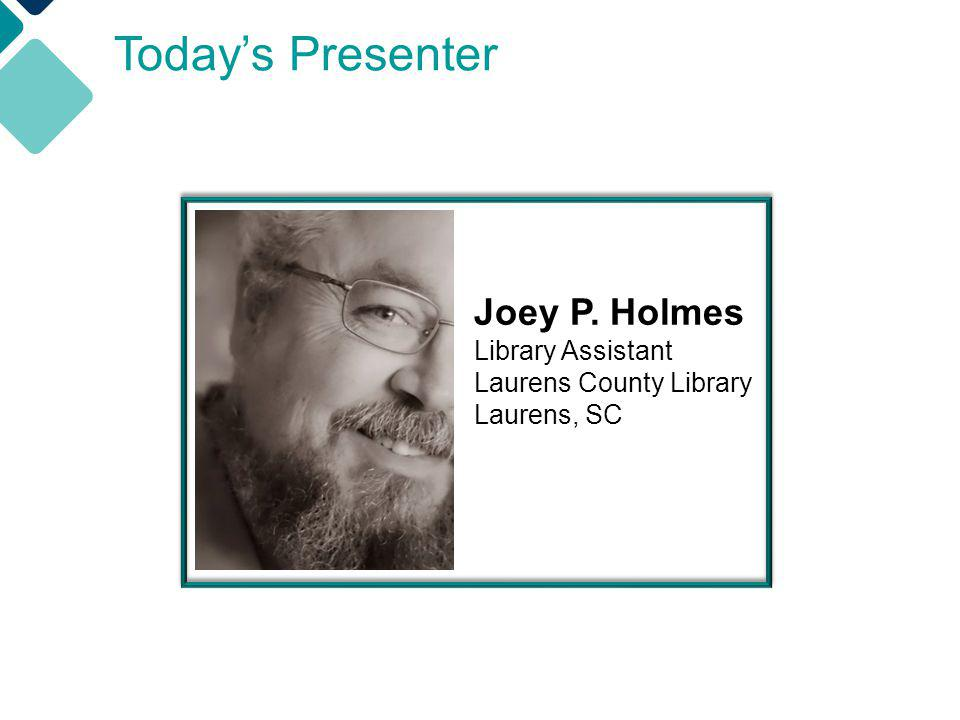 Todays Presenter Joey P. Holmes Library Assistant Laurens County Library Laurens, SC