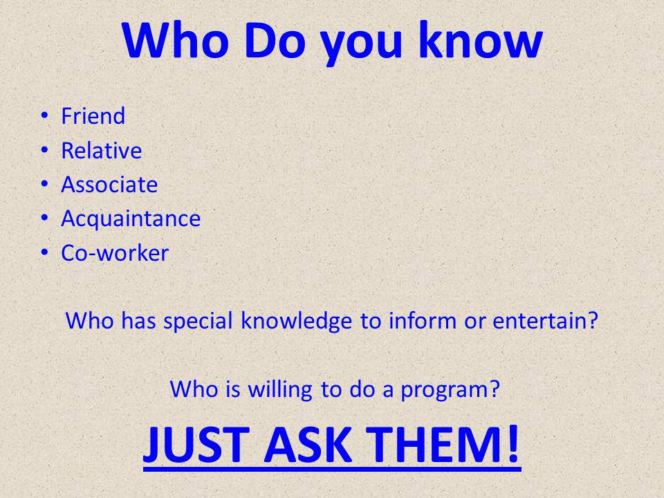 Who Do you know Friend Relative Associate Acquaintance Co-worker Who has special knowledge to inform or entertain.