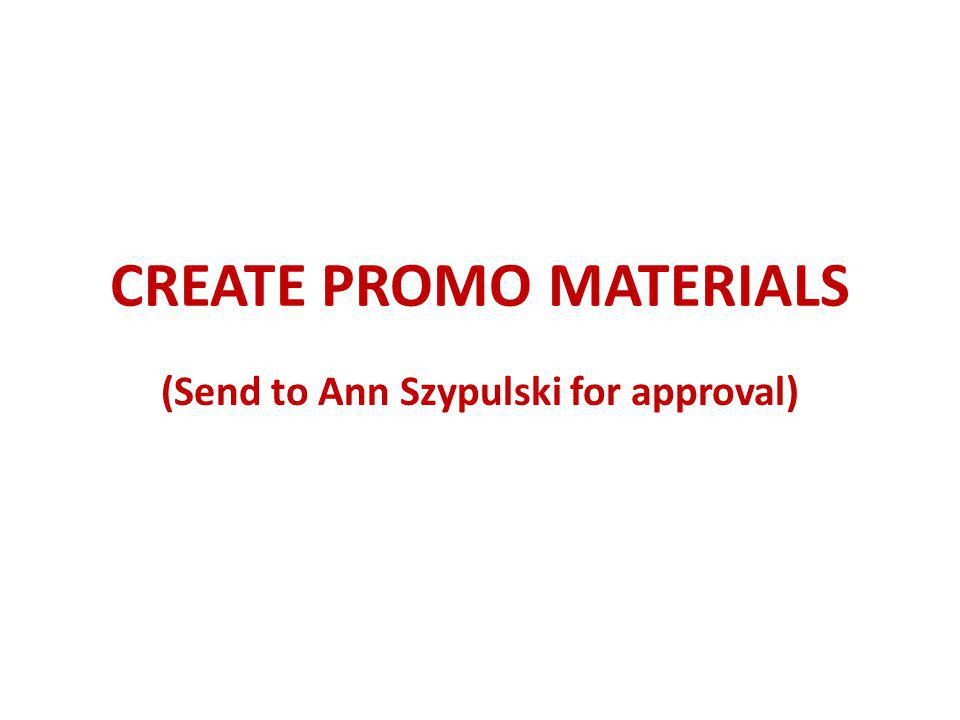 CREATE PROMO MATERIALS (Send to Ann Szypulski for approval)