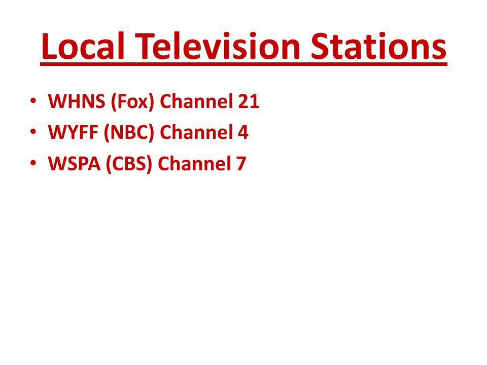 Local Television Stations WHNS (Fox) Channel 21 WYFF (NBC) Channel 4 WSPA (CBS) Channel 7