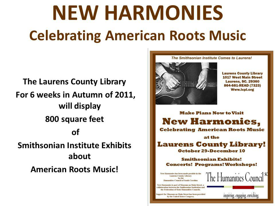 NEW HARMONIES Celebrating American Roots Music The Laurens County Library For 6 weeks in Autumn of 2011, will display 800 square feet of Smithsonian Institute Exhibits about American Roots Music!