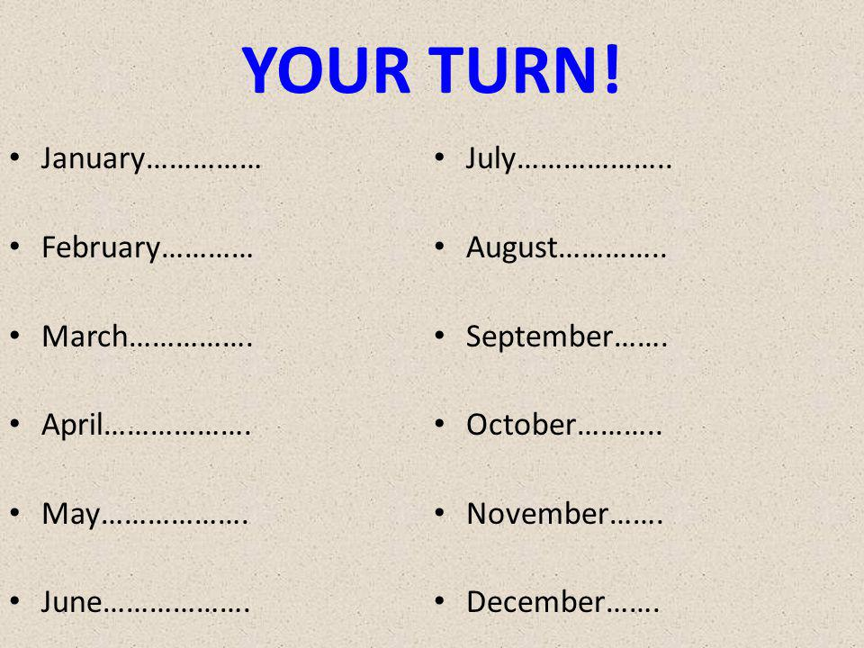 YOUR TURN. January…………… February………… March……………. April……………….