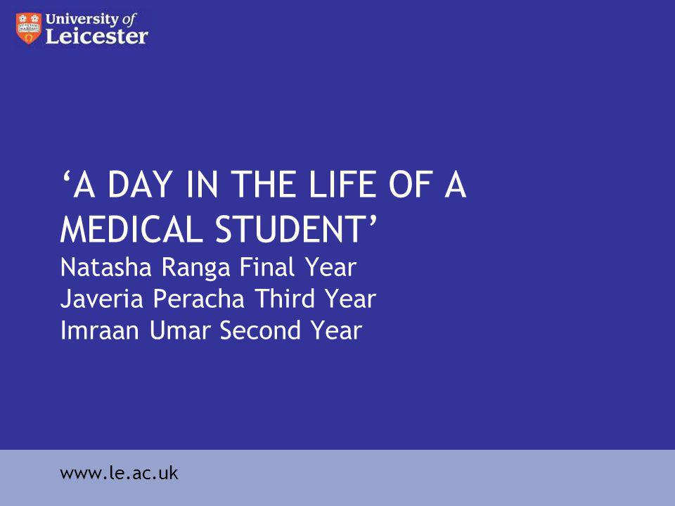 A DAY IN THE LIFE OF A MEDICAL STUDENT Natasha Ranga Final Year Javeria Peracha Third Year Imraan Umar Second Year www.le.ac.uk