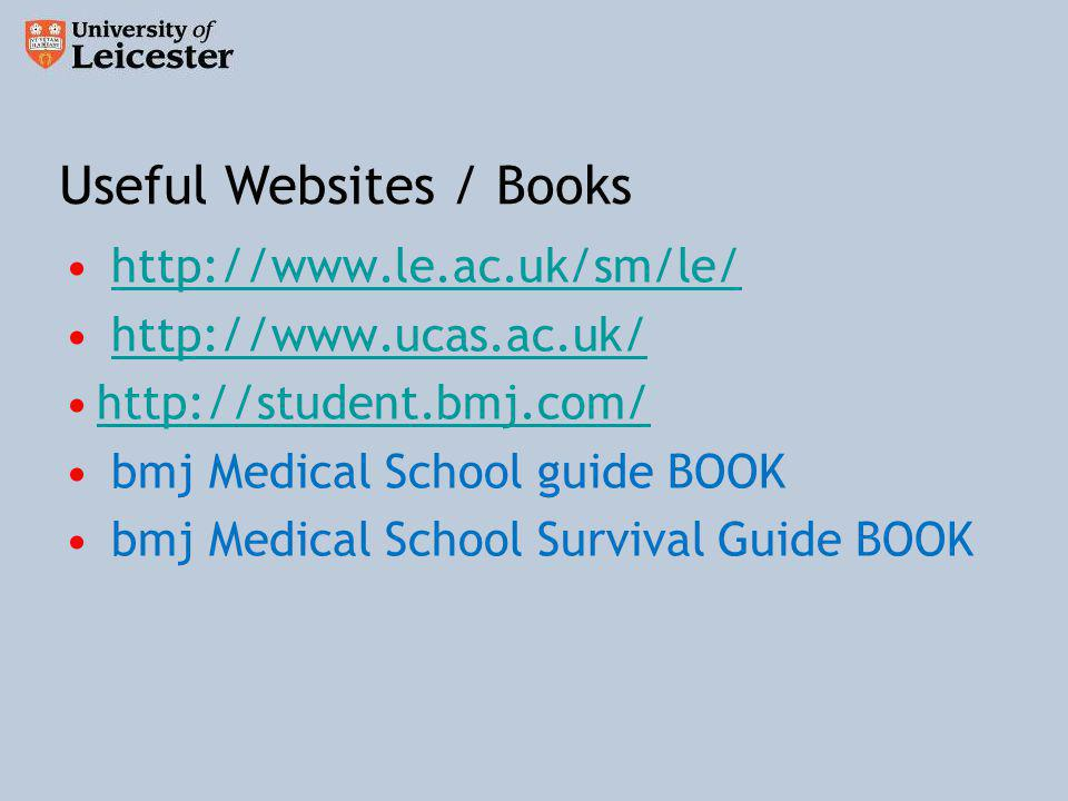 http://www.le.ac.uk/sm/le/ http://www.ucas.ac.uk/ http://student.bmj.com/ bmj Medical School guide BOOK bmj Medical School Survival Guide BOOK Useful Websites / Books
