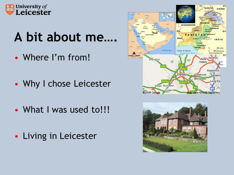 A bit about me…. Where Im from! Why I chose Leicester What I was used to!!! Living in Leicester