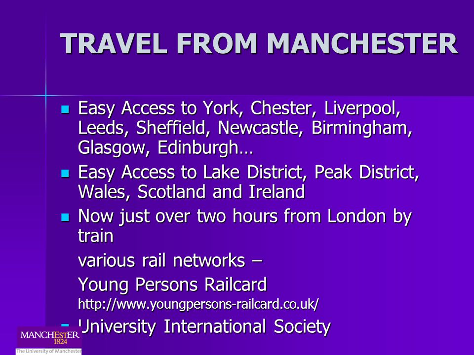 TRAVEL FROM MANCHESTER Easy Access to York, Chester, Liverpool, Leeds, Sheffield, Newcastle, Birmingham, Glasgow, Edinburgh… Easy Access to York, Chester, Liverpool, Leeds, Sheffield, Newcastle, Birmingham, Glasgow, Edinburgh… Easy Access to Lake District, Peak District, Wales, Scotland and Ireland Easy Access to Lake District, Peak District, Wales, Scotland and Ireland Now just over two hours from London by train Now just over two hours from London by train various rail networks – Young Persons Railcard http://www.youngpersons-railcard.co.uk/ University International Society University International Society