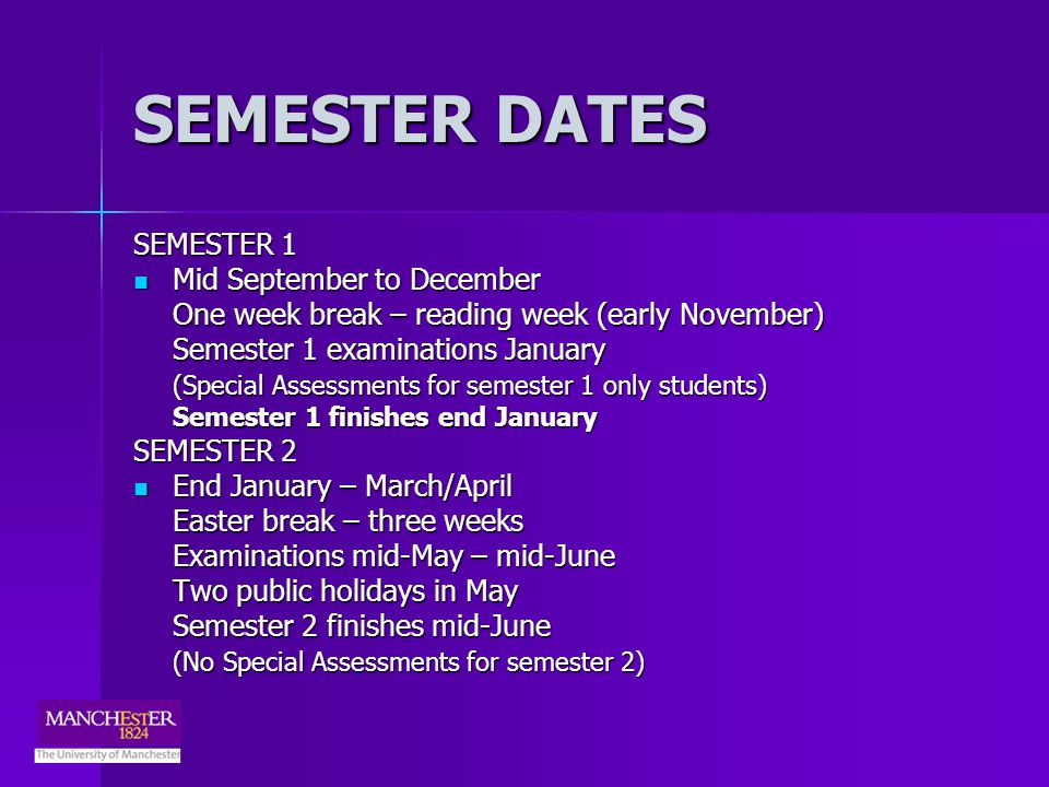 SEMESTER DATES SEMESTER 1 Mid September to December Mid September to December One week break – reading week (early November) Semester 1 examinations January (Special Assessments for semester 1 only students) Semester 1 finishes end January SEMESTER 2 End January – March/April End January – March/April Easter break – three weeks Examinations mid-May – mid-June Two public holidays in May Semester 2 finishes mid-June (No Special Assessments for semester 2)
