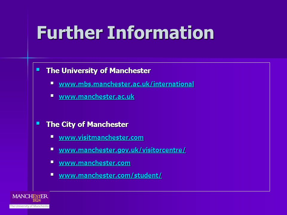 Further Information The University of Manchester The University of Manchester www.mbs.manchester.ac.uk/international www.mbs.manchester.ac.uk/international www.mbs.manchester.ac.uk/international www.manchester.ac.uk www.manchester.ac.uk www.manchester.ac.uk The City of Manchester The City of Manchester www.visitmanchester.com www.visitmanchester.com www.visitmanchester.com www.manchester.gov.uk/visitorcentre/ www.manchester.gov.uk/visitorcentre/ www.manchester.gov.uk/visitorcentre/ www.manchester.com www.manchester.com www.manchester.com www.manchester.com/student/ www.manchester.com/student/ www.manchester.com/student/