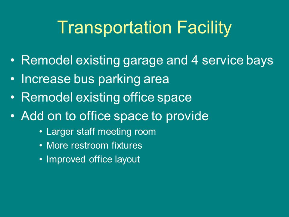 Transportation Facility Remodel existing garage and 4 service bays Increase bus parking area Remodel existing office space Add on to office space to provide Larger staff meeting room More restroom fixtures Improved office layout