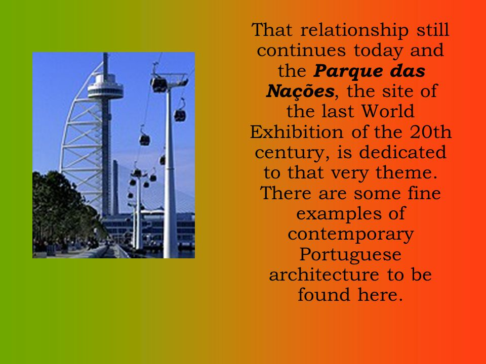 That relationship still continues today and the Parque das Nações, the site of the last World Exhibition of the 20th century, is dedicated to that very theme.
