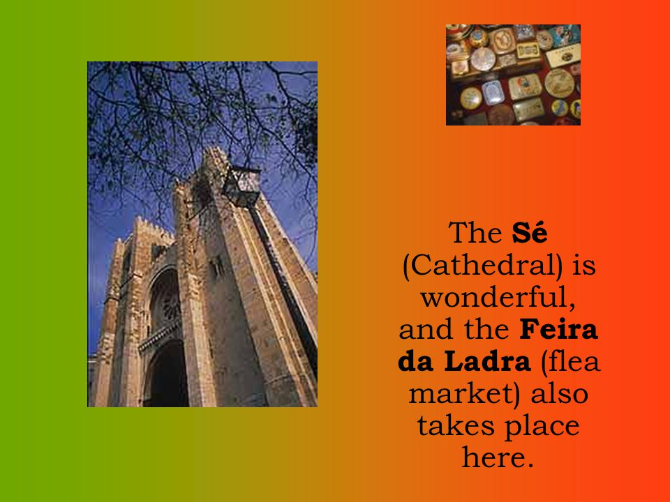 The Sé (Cathedral) is wonderful, and the Feira da Ladra (flea market) also takes place here.